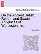 On the Ancient British, Roman and Saxon Antiquities of Worcestershire.