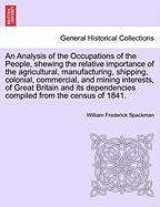 An Analysis of the Occupations of the People, Shewing the Relative Importance of the Agricultural, Manufacturing, Shipping, Colonial, Commercial, and