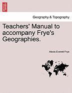 Teachers' Manual to Accompany Frye's Geographies. - Frye, Alexis Everett