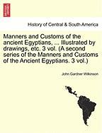 Manners And Customs Of The Ancient Egyptians, ... Illustrated By Drawings, Etc. 3 Vol. (a Second Series Of The Manners And Customs