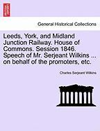 Leeds, York, And Midland Junction Railway. House Of Commons. Session 1846. Speech Of Mr. Serjeant Wilkins ... On Behalf Of The Pro