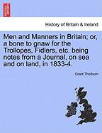 Men and Manners in Britain; Or, a Bone to Gnaw for the Trollopes, Fidlers, Etc. Being Notes from a Journal, on Sea and on Land, in 1833-4.
