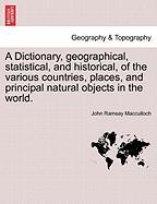 A Dictionary, Geographical, Statistical, And Historical, Of The Various Countries, Places, And Principal Natural Objects In The Wo
