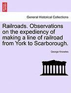 Railroads. Observations on the Expediency of Making a Line of Railroad from York to Scarborough. - Knowles, George