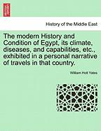 The Modern History And Condition Of Egypt, Its Climate, Diseases, And Capabilities, Etc., Exhibited In A Personal Narrative Of Tra