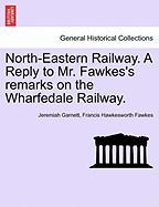 North-Eastern Railway. a Reply to Mr. Fawkes's Remarks on the Wharfedale Railway.
