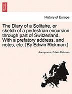 The Diary of a Solitaire, or Sketch of a Pedestrian Excursion Through Part of Switzerland. with a Prefatory Address, and Notes, Etc. [By Edwin Rickman
