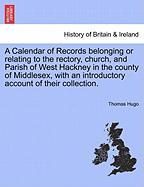 A  Calendar of Records Belonging or Relating to the Rectory, Church, and Parish of West Hackney in the County of Middlesex, with an Introductory Acco