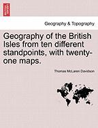 Geography of the British Isles from Ten Different Standpoints, with Twenty-One Maps.