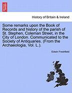 Some Remarks Upon The Book Of Records And History Of The Parish Of St. Stephen, Coleman Street, In The City Of London. Communicate