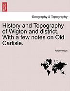 History and Topography of Wigton and District. with a Few Notes on Old Carlisle.