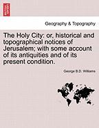 The Holy City: Or, Historical And Topographical Notices Of Jerusalem; With Some Account Of Its Antiquities And Of