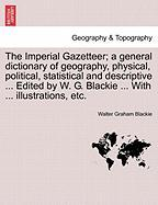 The Imperial Gazetteer; A General Dictionary of Geography, Physical, Political, Statistical and Descriptive ... Edited by W. G. Blackie ... with ... I