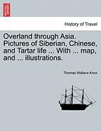 Overland Through Asia. Pictures Of Siberian, Chinese, And Tartar Life ... With ... Map, And ... Illustrations.