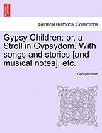 Gypsy Children; Or, a Stroll in Gypsydom. with Songs and Stories [And Musical Notes], Etc.