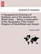 A  Topographical Dictionary of Scotland, and of the Islands in the British Seas ... Being a Continuation of the Topography of the United Kingdom of G