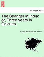 The Stranger in India: Or, Three Years in Calcutta. - Johnson, George William F. R. H. S.