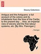 Antigua and the Antiguans: A Full Account of the Colony and Its Inhabitants from the Time of the Caribs to the Present Day ... Also, an Impartial