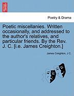 Poetic Miscellanies. Written Occasionally, And Addressed To The Author's Relatives, And Particular Friends. By The Rev. J. C. [i.e