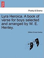 Lyra Heroica. a Book of Verse for Boys Selected and Arranged by W. E. Henley.