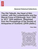 The Old Tolbuith, The Heart Of Mid-lothian, With The Luckenbooths And The Mercat Cross Of Edinburgh, From 1365 To 1617. With Addit