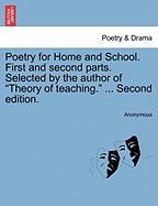 "Poetry for Home and School. First and Second Parts. Selected by the Author of ""Theory of Teaching."" ... Second Edition."