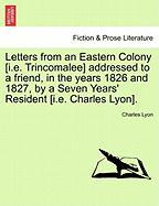 Letters from an Eastern Colony [I.E. Trincomalee] Addressed to a Friend, in the Years 1826 and 1827, by a Seven Years' Resident [I.E. Charles Lyon]. - Lyon, Charles