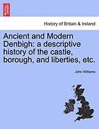 Ancient and Modern Denbigh: A Descriptive History of the Castle, Borough, and Liberties, Etc. - Williams, John