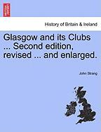 Glasgow and Its Clubs ... Second Edition, Revised ... and Enlarged. - Strang, John
