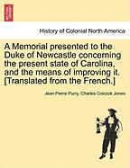 A Memorial Presented To The Duke Of Newcastle Concerning The Present State Of Carolina, And The Means Of Improving It. [translated