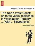The North-West Coast; Or, Three Years' Residence in Washington Territory. ... with ... Illustrations.