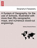 A System of Geography, for the Use of Schools. Illustrated with More Than Fifty Cerographic Maps, and Numerous Wood-Cut Engravings.