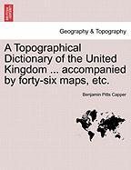A Topographical Dictionary of the United Kingdom ... Accompanied by Forty-Six Maps, Etc.