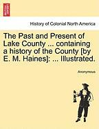 The Past and Present of Lake County ... Containing a History of the County [By E. M. Haines]: ... Illustrated.
