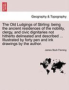 The Old Ludgings of Stirling: being the ancient residences of the nobility, clergy, and civic dignitaries not hitherto delineated and described ... ... by forty pen and ink drawings by the author.