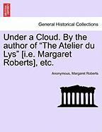 """Under A Cloud. By The Author Of """"the Atelier Du Lys"""" [i.e. Margaret Roberts], Etc."""