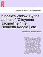 "Kincaid's Widow. by the Author of ""Citoyenne Jacqueline,"" [I.E. Henrietta Keddie.] Etc."