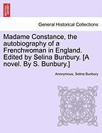 Madame Constance, the autobiography of a Frenchwoman in England. Edited by Selina Bunbury. [A novel. By S. Bunbury.]VOL.I
