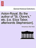 "Aston-Royal. by the Author of ""St. Olave's,"" Etc. [I.E. Eliza Tabor, Afterwards Stephenson]."
