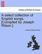 A Select Collection of English Songs. [Compiled by Joseph Ritson.]