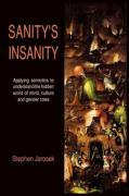Sanity's Insanity: Applying Semiotics to Understand the Hidden World of Mind, Culture and Gender Roles - Jarosek, Stephen