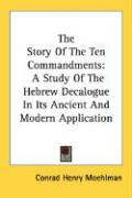 The Story of the Ten Commandments: A Study of the Hebrew Decalogue in Its Ancient and Modern Application - Moehlman, Conrad Henry