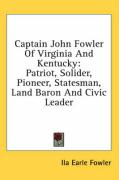 Captain John Fowler of Virginia and Kentucky: Patriot, Solider, Pioneer, Statesman, Land Baron and Civic Leader - Fowler, Ila Earle