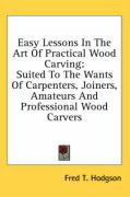 Easy Lessons in the Art of Practical Wood Carving: Suited to the Wants of Carpenters, Joiners, Amateurs and Professional Wood Carvers