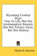 Wyoming Cowboy Days: True to Life, But Not Autobiographical; Romantic, But Not Fiction; Facts, But Not History - Guernsey, Charles A.