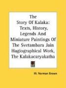The Story of Kalaka: Texts, History, Legends and Miniature Paintings of the Svetambara Jain Hagiographical Work, the Kalakacaryakatha
