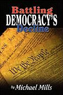 Battling Democracy's Decline: Lessons from the Trenches Michael P. Mills Author