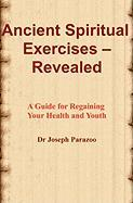 Ancient Spiritual Exercises - Revealed: A Guide For Regaining Your Health And Youth