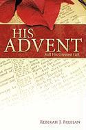 His Advent: Still His Greatest Gift Rebekah J. Freelan Author