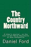 The Country Northward: A Hiker's Journal, On the Trail in the White Mountains of New Hampshire Daniel Ford Author